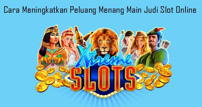 Cara Meningkatkan Peluang Menang Main Judi Slot Online