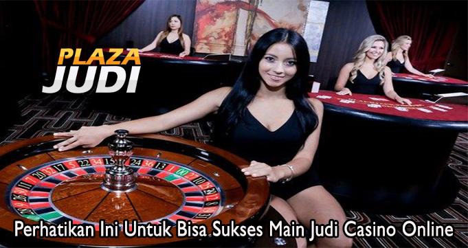 Perhatikan Ini Untuk Bisa Sukses Main Judi Casino Online