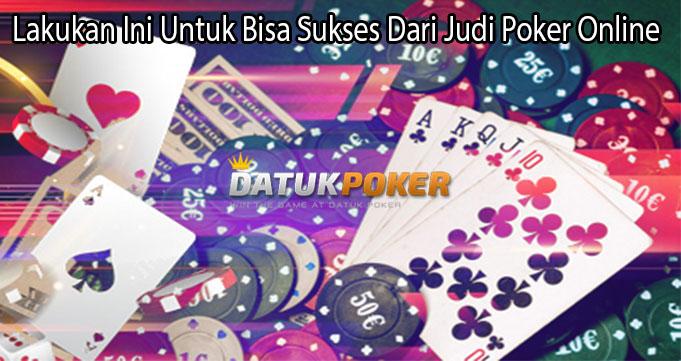 Lakukan Ini Untuk Bisa Sukses Dari Judi Poker Online